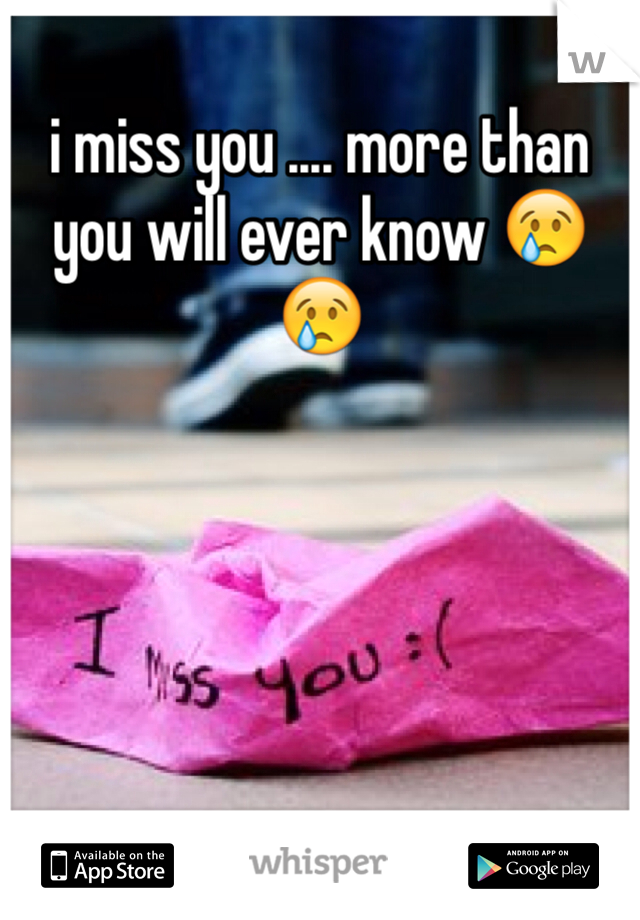 i miss you .... more than you will ever know 😢😢