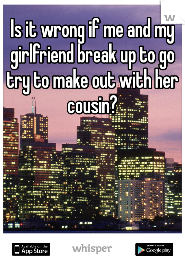 Is it wrong if me and my girlfriend break up to go try to make out with her cousin?
