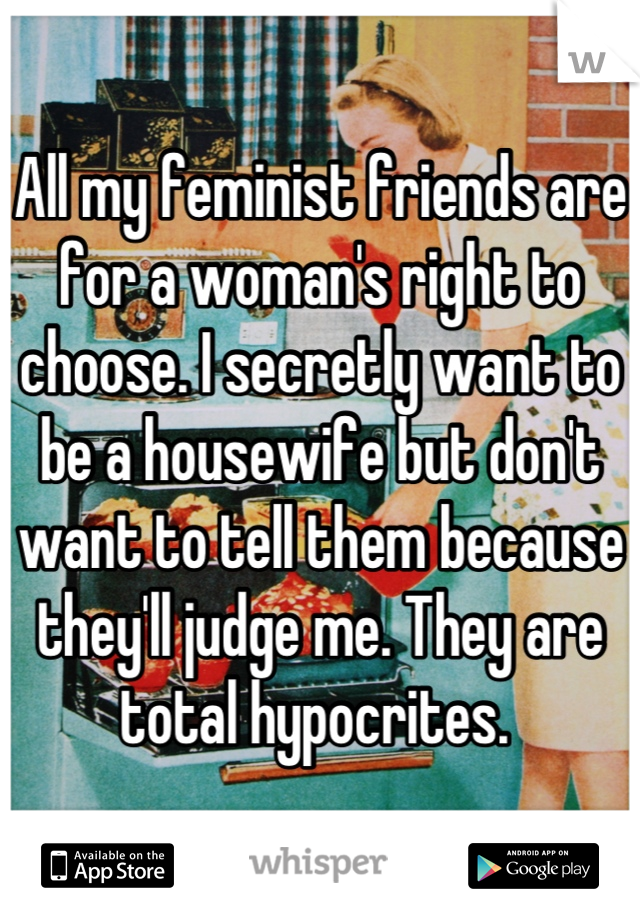 All my feminist friends are for a woman's right to choose. I secretly want to be a housewife but don't want to tell them because they'll judge me. They are total hypocrites.