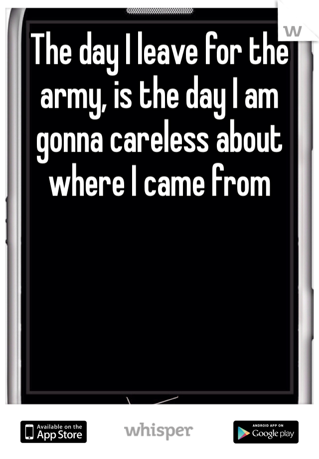 The day I leave for the army, is the day I am gonna careless about where I came from