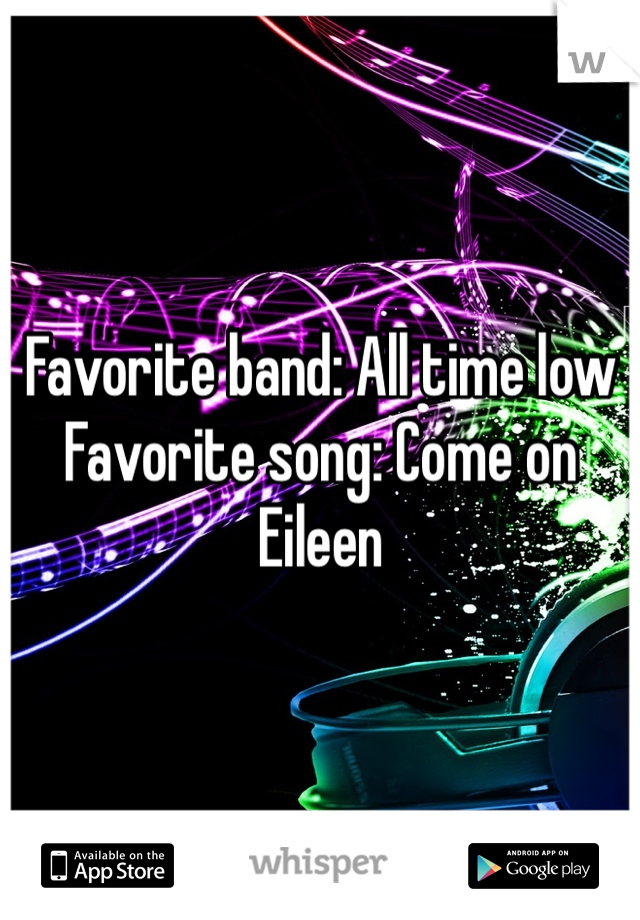 Favorite band: All time low Favorite song: Come on Eileen
