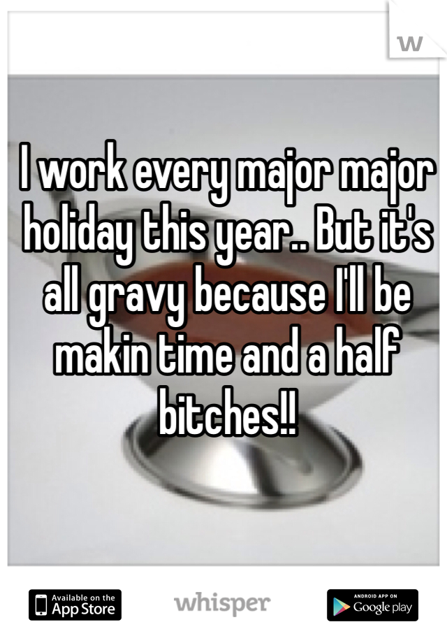 I work every major major holiday this year.. But it's all gravy because I'll be makin time and a half bitches!!