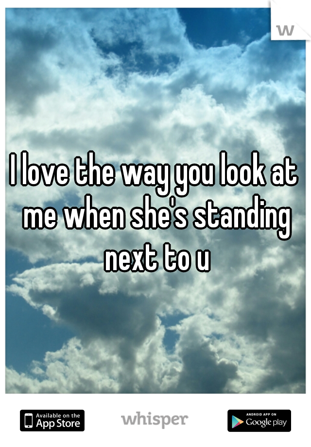 I love the way you look at me when she's standing next to u