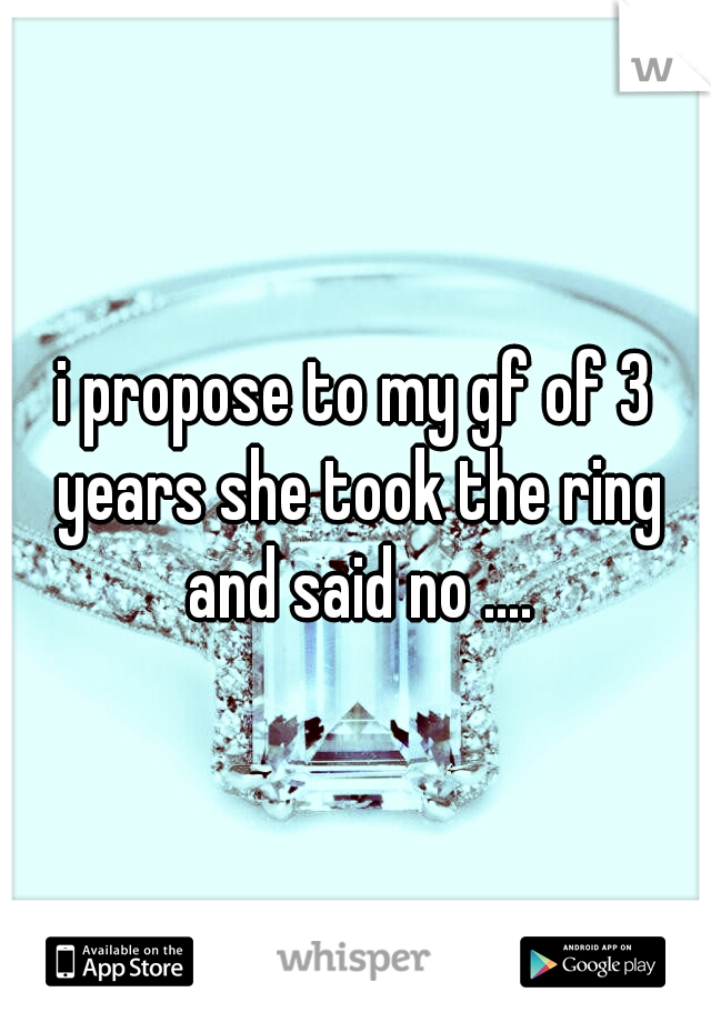 i propose to my gf of 3 years she took the ring and said no ....