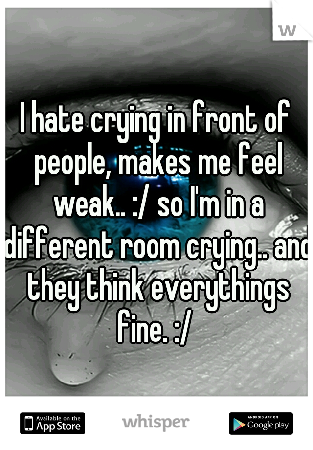 I hate crying in front of people, makes me feel weak.. :/ so I'm in a different room crying.. and they think everythings fine. :/