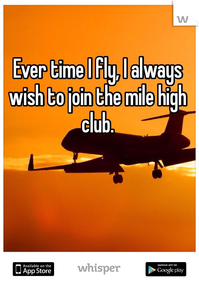 Ever time I fly, I always wish to join the mile high club.