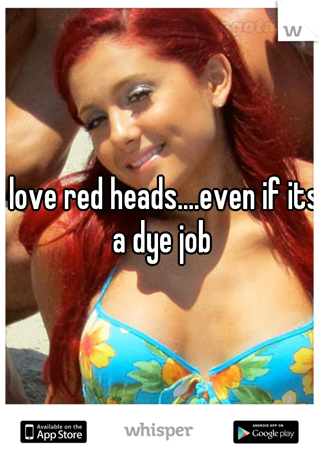 i love red heads....even if its a dye job