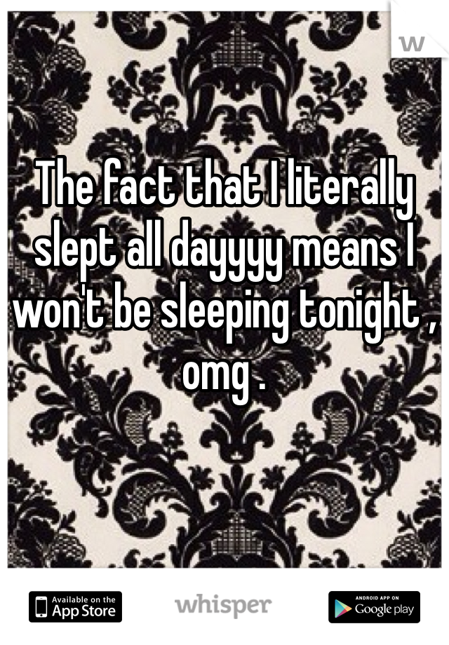 The fact that I literally slept all dayyyy means I won't be sleeping tonight , omg .