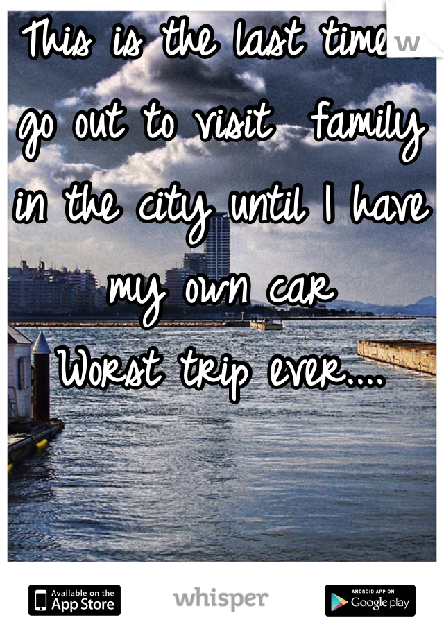 This is the last time I go out to visit  family in the city until I have my own car  Worst trip ever....