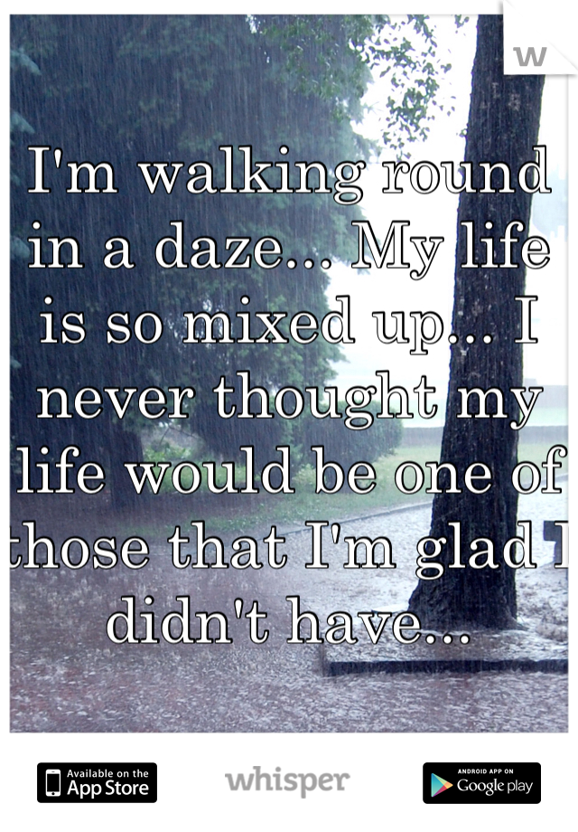 I'm walking round in a daze... My life is so mixed up... I never thought my life would be one of those that I'm glad I didn't have...