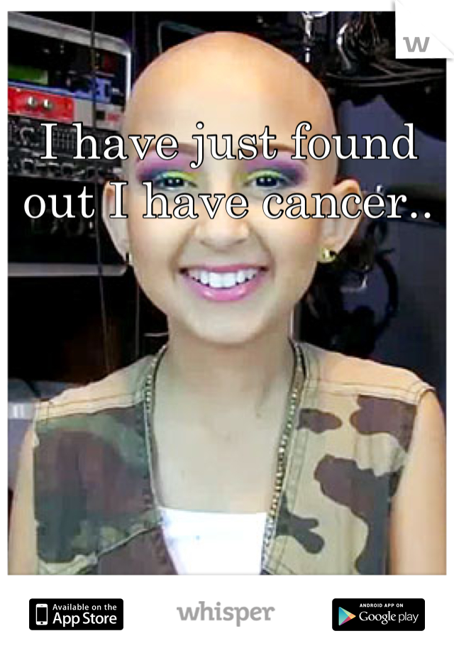 I have just found out I have cancer..