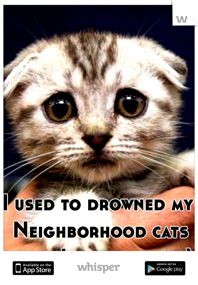 I used to drowned my Neighborhood cats when I was a child :)