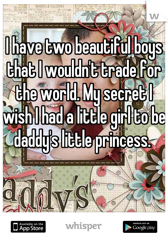 I have two beautiful boys that I wouldn't trade for the world. My secret I wish I had a little girl to be daddy's little princess.