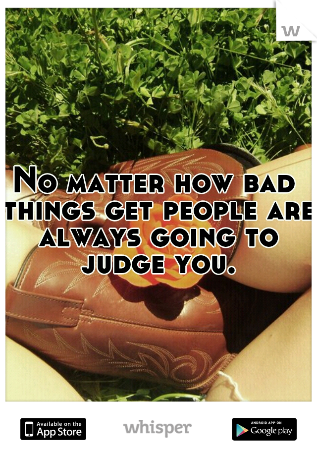 No matter how bad things get people are always going to judge you.