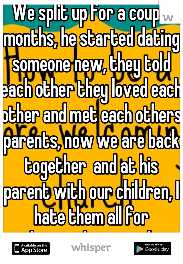 We split up for a couple months, he started dating someone new, they told each other they loved each other and met each others parents, now we are back together  and at his parent with our children, I hate them all for welcoming her into their home