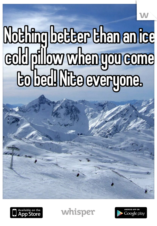 Nothing better than an ice cold pillow when you come to bed! Nite everyone.