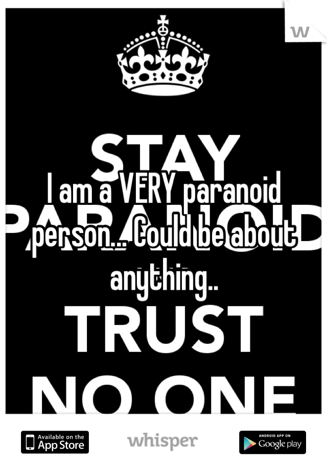 I am a VERY paranoid person... Could be about anything..