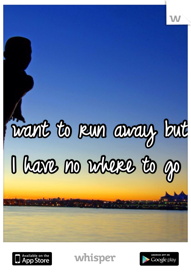 I want to run away but I have no where to go