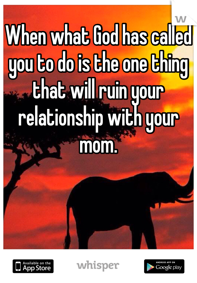 When what God has called you to do is the one thing that will ruin your relationship with your mom.
