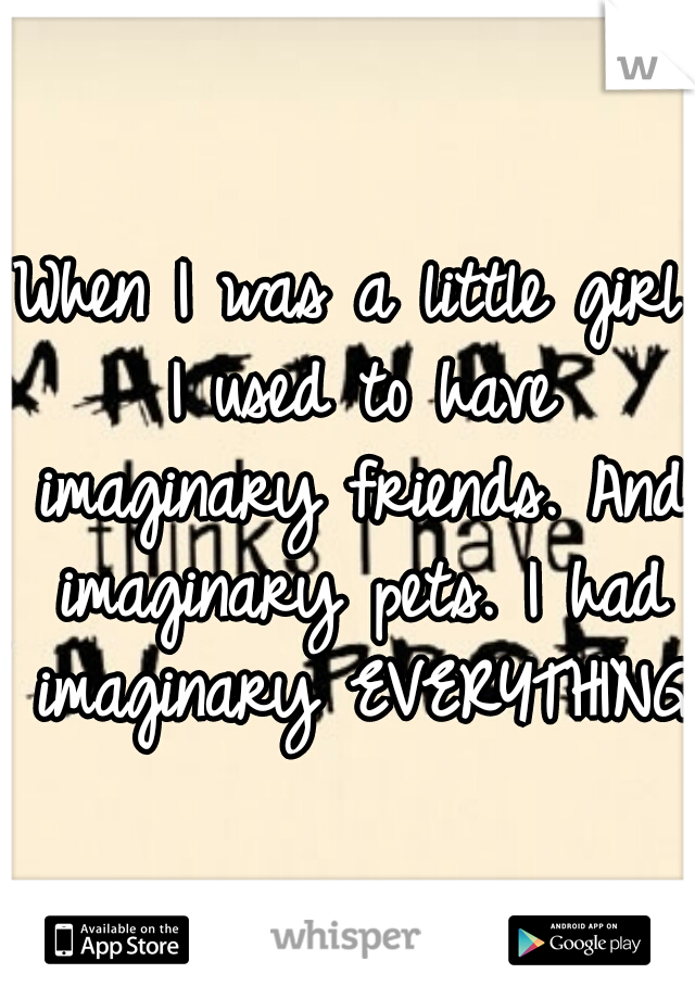 When I was a little girl I used to have imaginary friends. And imaginary pets. I had imaginary EVERYTHING!