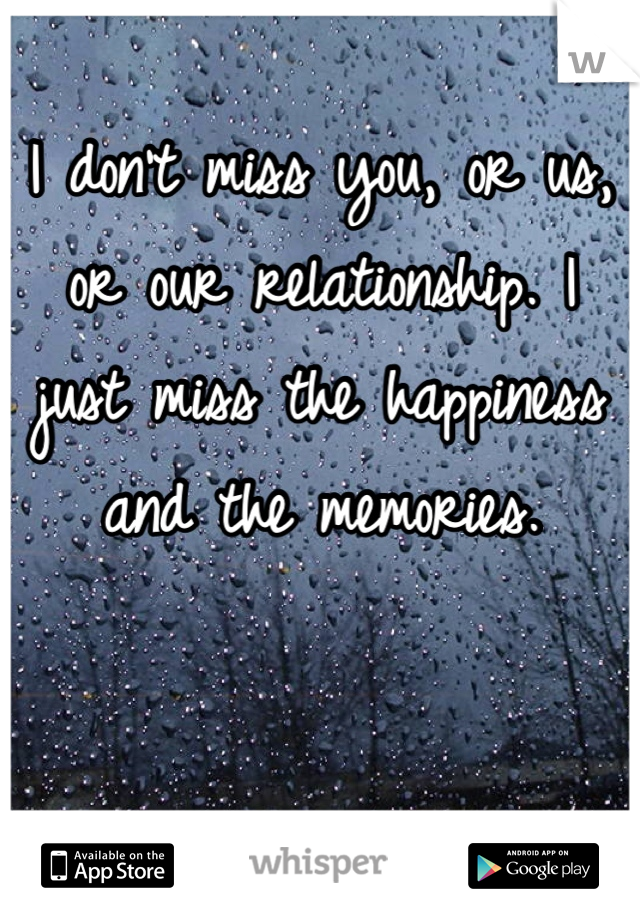 I don't miss you, or us, or our relationship. I just miss the happiness and the memories.