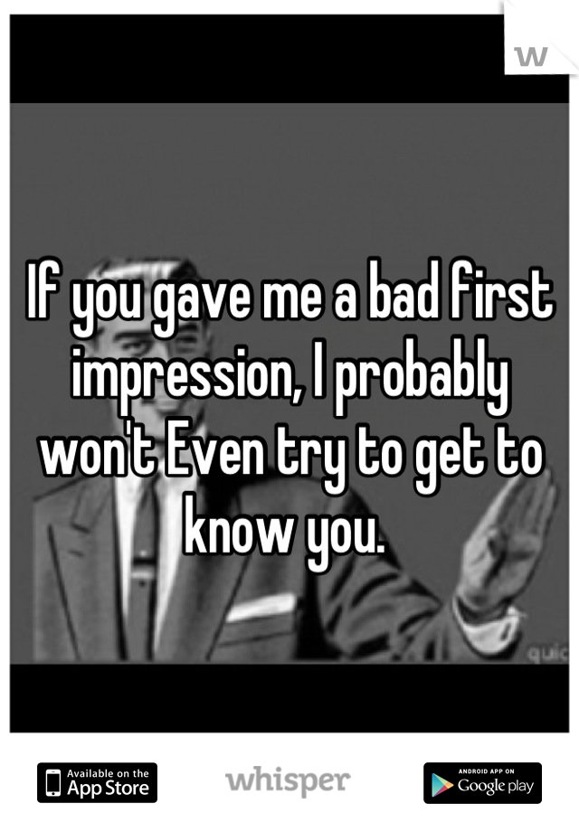 If you gave me a bad first impression, I probably won't Even try to get to know you.