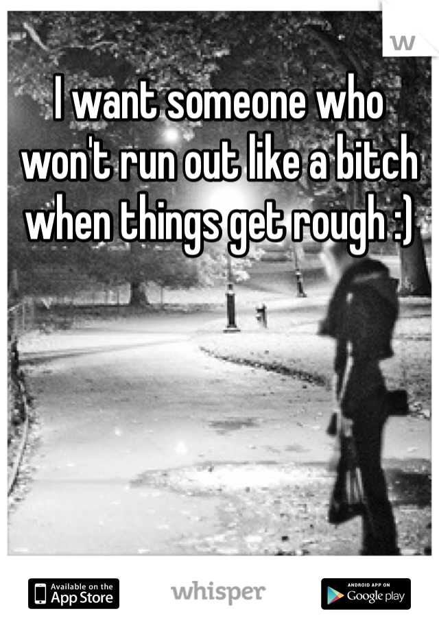 I want someone who won't run out like a bitch when things get rough :)