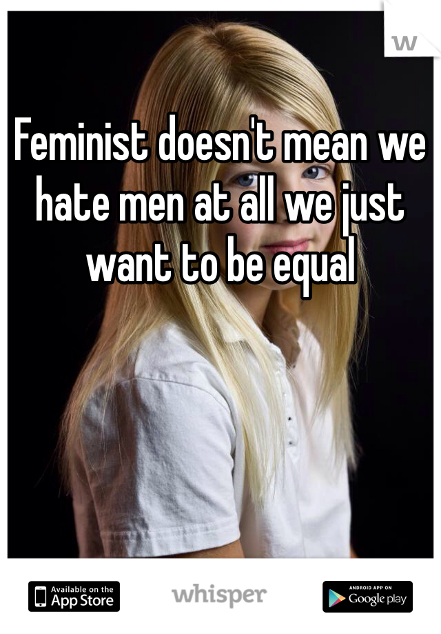 Feminist doesn't mean we hate men at all we just want to be equal