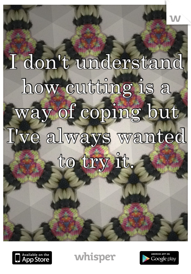 I don't understand how cutting is a way of coping but I've always wanted to try it.