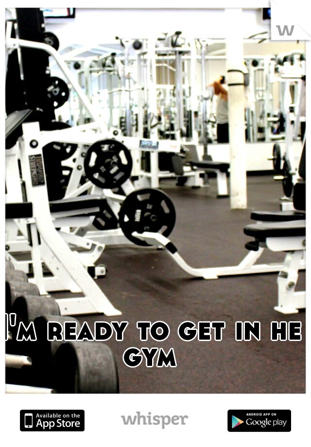 I'm ready to get in he gym