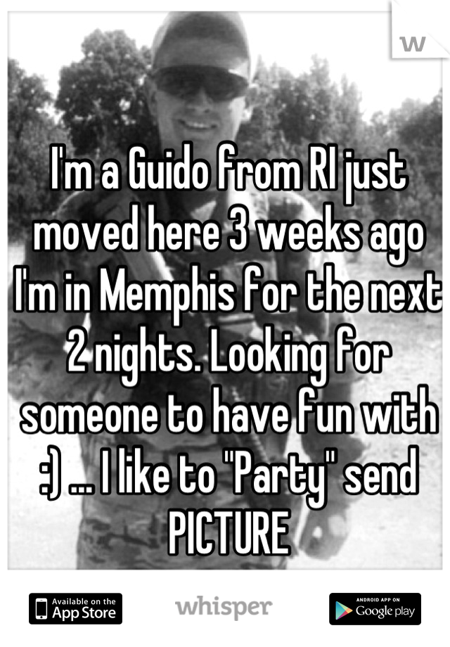 """I'm a Guido from RI just moved here 3 weeks ago I'm in Memphis for the next 2 nights. Looking for someone to have fun with :) ... I like to """"Party"""" send PICTURE"""