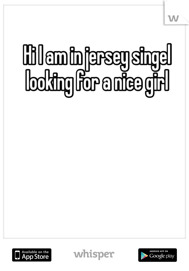 Hi I am in jersey singel looking for a nice girl