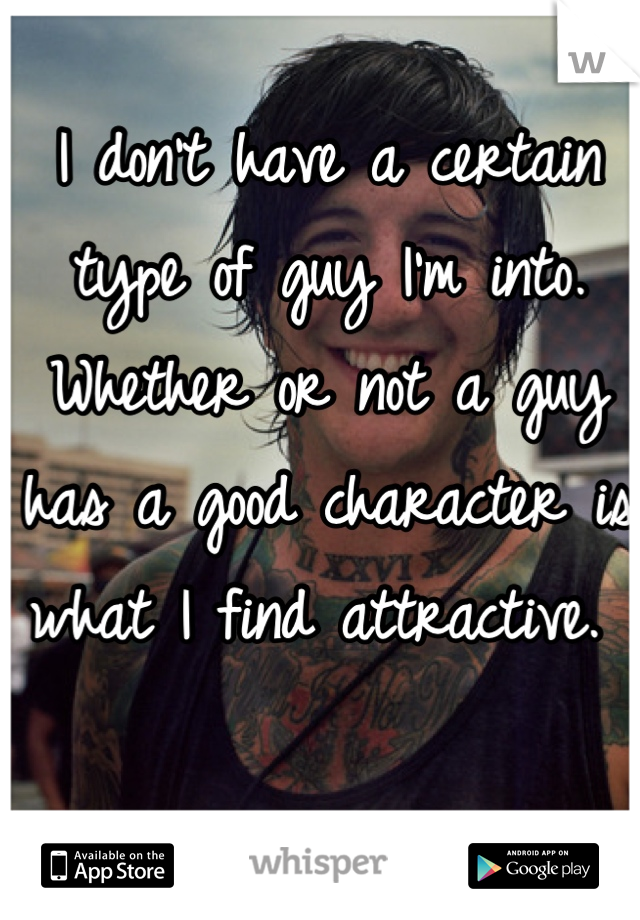 I don't have a certain type of guy I'm into. Whether or not a guy has a good character is what I find attractive.