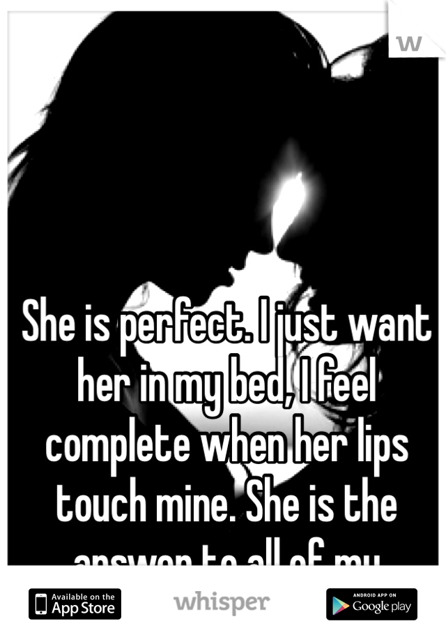 She is perfect. I just want her in my bed, I feel complete when her lips touch mine. She is the answer to all of my questions.