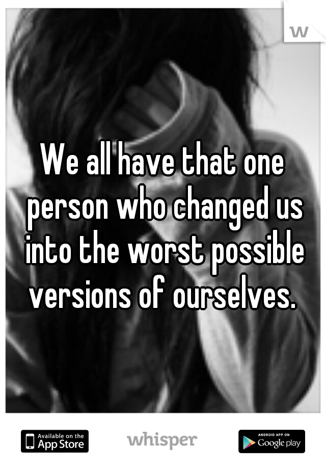 We all have that one person who changed us into the worst possible versions of ourselves.