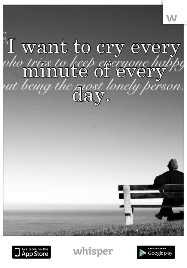 I want to cry every minute of every day.
