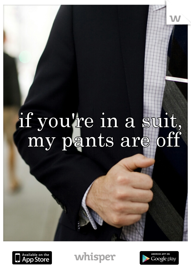 if you're in a suit, my pants are off