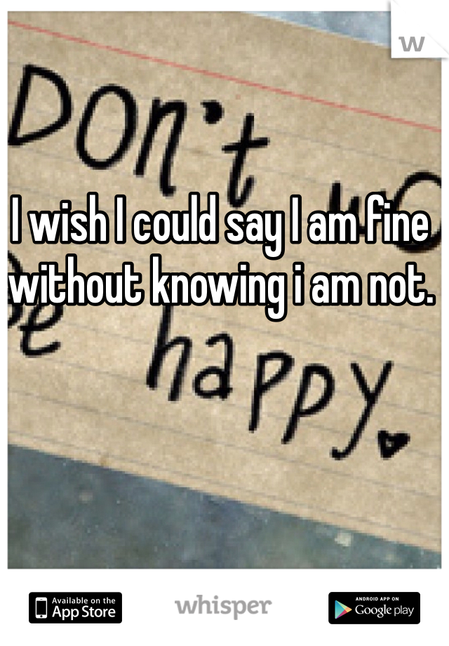 I wish I could say I am fine without knowing i am not.