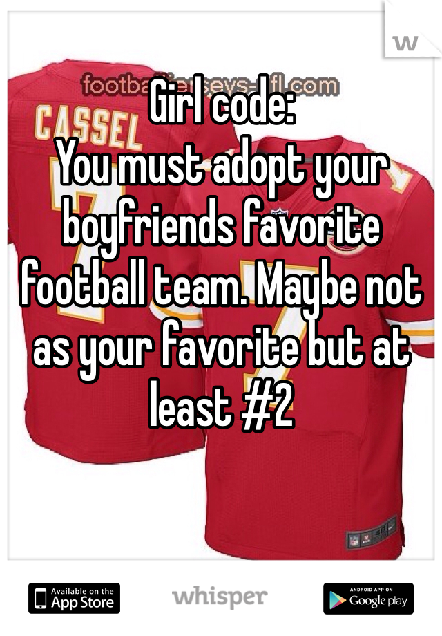 Girl code:  You must adopt your boyfriends favorite football team. Maybe not as your favorite but at least #2