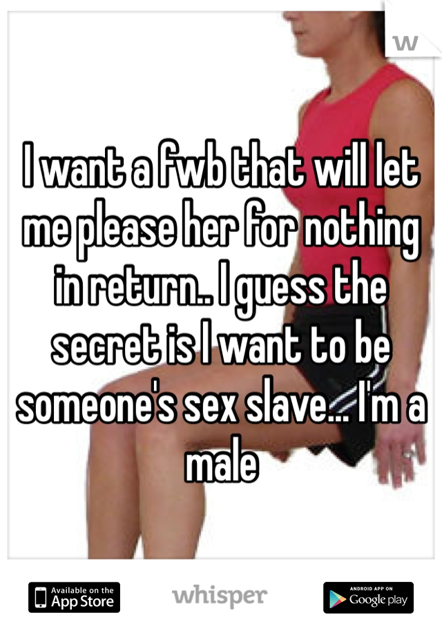I want a fwb that will let me please her for nothing in return.. I guess the secret is I want to be someone's sex slave... I'm a male