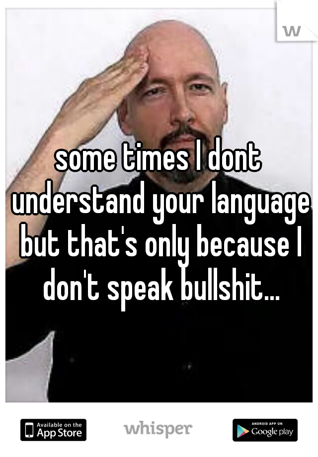 some times I dont understand your language but that's only because I don't speak bullshit...