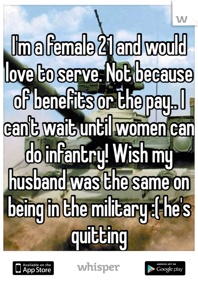 I'm a female 21 and would love to serve. Not because of benefits or the pay.. I can't wait until women can do infantry! Wish my husband was the same on being in the military :( he's quitting