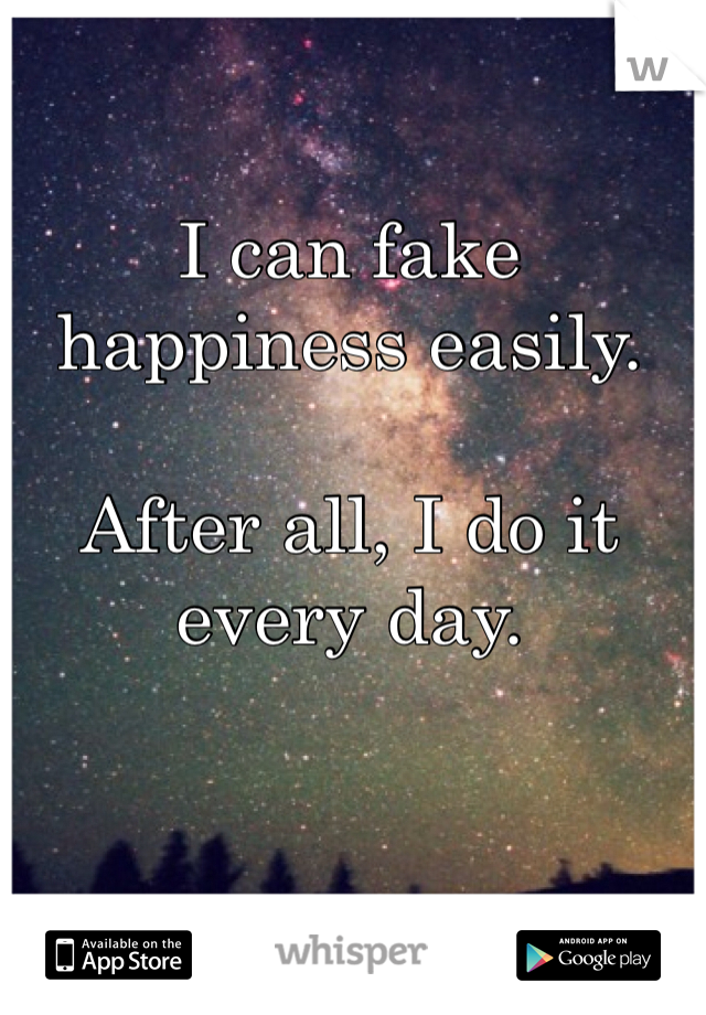 I can fake happiness easily.  After all, I do it every day.