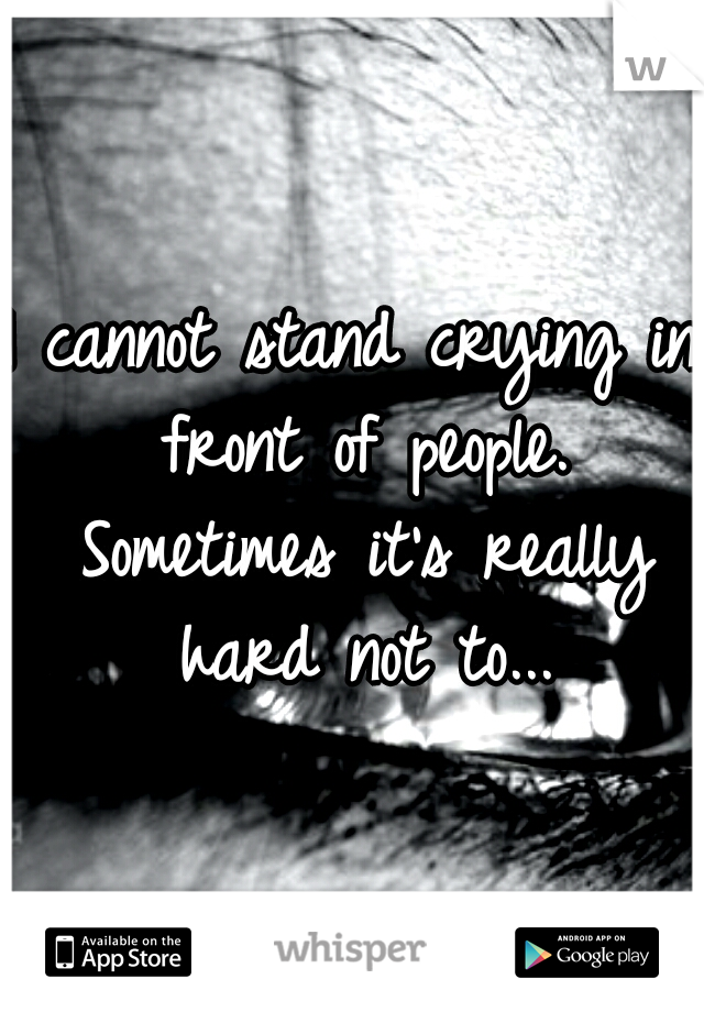 I cannot stand crying in front of people. Sometimes it's really hard not to...