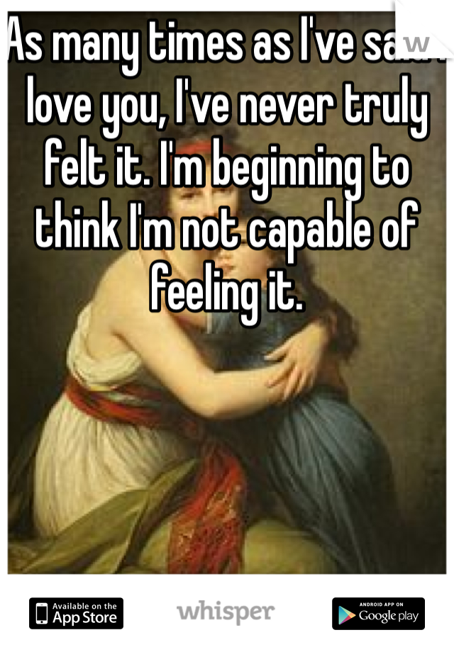 As many times as I've said I love you, I've never truly felt it. I'm beginning to think I'm not capable of feeling it.