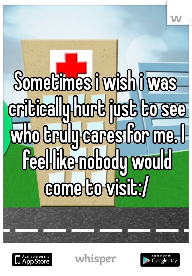 Sometimes i wish i was critically hurt just to see who truly cares for me. I feel like nobody would come to visit:/
