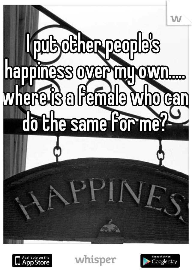 I put other people's happiness over my own..... where is a female who can do the same for me?