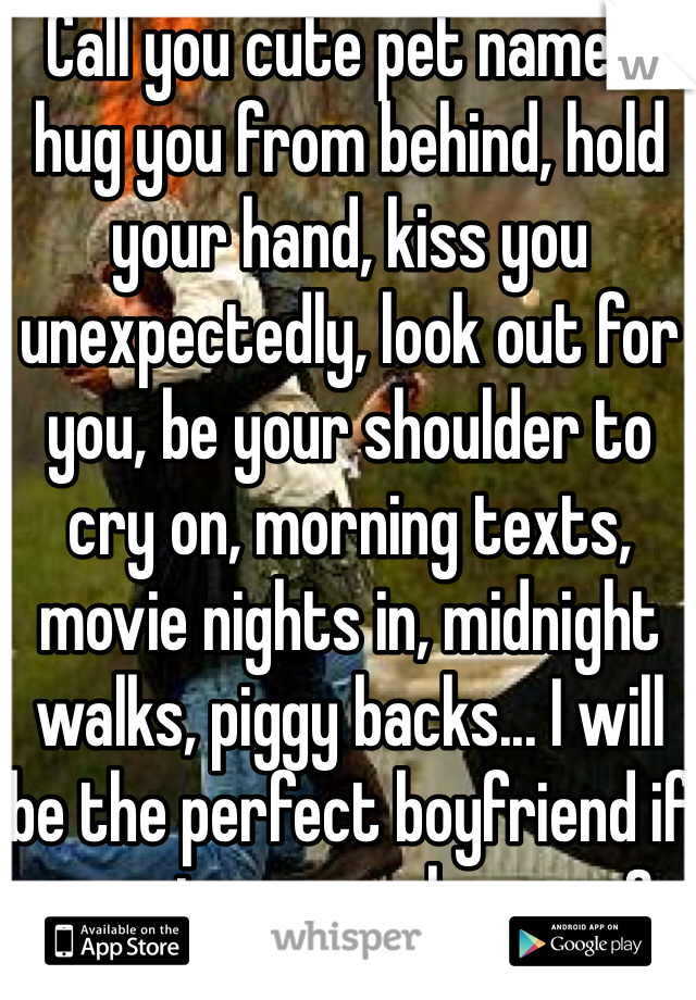Call you cute pet names, hug you from behind, hold your hand, kiss you unexpectedly, look out for you, be your shoulder to cry on, morning texts, movie nights in, midnight walks, piggy backs... I will be the perfect boyfriend if you give me a chance <3