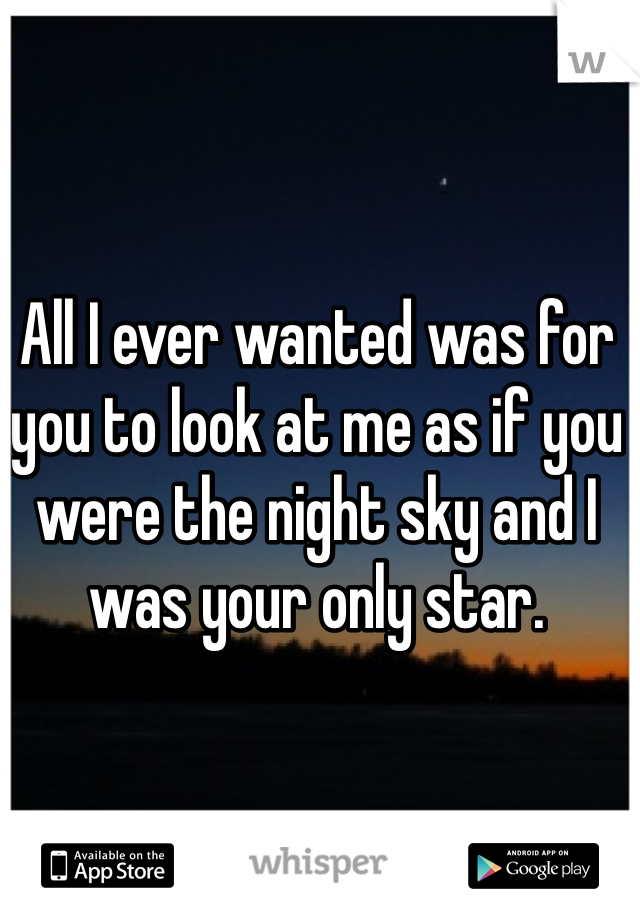 All I ever wanted was for you to look at me as if you were the night sky and I was your only star.