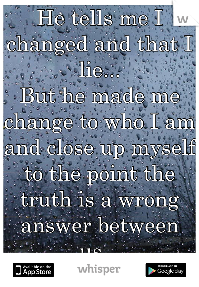 He tells me I changed and that I lie... But he made me change to who I am and close up myself to the point the truth is a wrong answer between us...